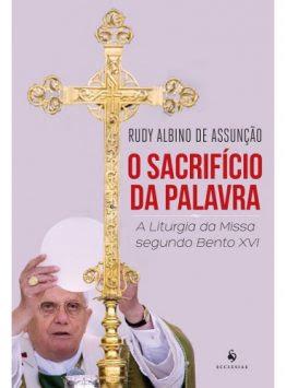 O Sacrifício da Palavra – A Liturgia da Missa Segundo Bento XVI